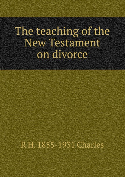 лучшая цена R H. 1855-1931 Charles The teaching of the New Testament on divorce