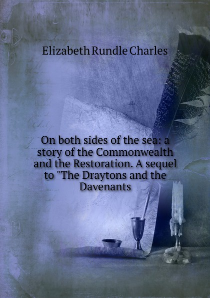 Elizabeth Rundle Charles On both sides of the sea: a story of the Commonwealth and the Restoration. A sequel to The Draytons and the Davenants charles powell the wayfarer s restoration