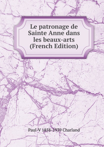 Paul-V 1858-1939 Charland Le patronage de Sainte Anne dans les beaux-arts (French Edition) charles blanc les beaux arts a l exposition universelle de 1878 french edition