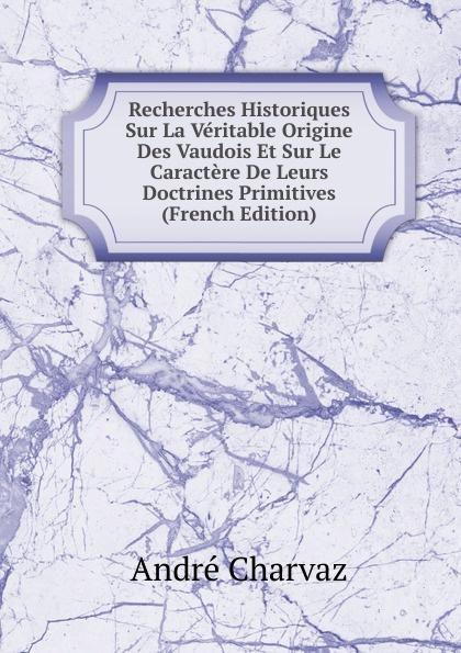 André Charvaz Recherches Historiques Sur La Veritable Origine Des Vaudois Et Sur Le Caractere De Leurs Doctrines Primitives (French Edition) dionis origine des graces french edition