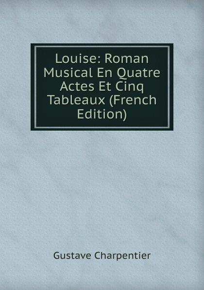 Gustave Charpentier Louise: Roman Musical En Quatre Actes Et Cinq Tableaux (French Edition) saint saëns camille 1835 1921 samson et dalila opera en 3 actes et 4 tableaux french edition