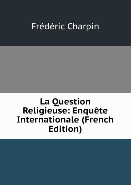 Frédéric Charpin La Question Religieuse: Enquete Internationale (French Edition) la premiere enquete