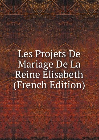 Les Projets De Mariage De La Reine Elisabeth (French Edition) александр дюма le collier de la reine french edition