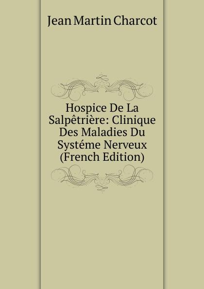 Jean Martin Charcot Hospice De La Salpetriere: Clinique Des Maladies Du Systeme Nerveux (French Edition) jean martin charcot lecons sur les maladies du systeme nerveux faites a la salpetriere