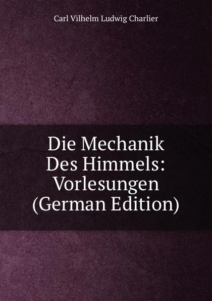 Carl Vilhelm Ludwig Charlier Die Mechanik Des Himmels: Vorlesungen (German Edition) josef weisstein die rationelle mechanik german edition