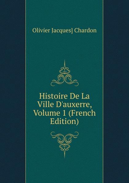 Olivier Jacques] Chardon Histoire De La Ville D.auxerre, Volume 1 (French Edition) edmond michel histoire de la ville de brie comte robert volume 1 french edition