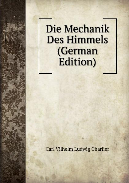 Carl Vilhelm Ludwig Charlier Die Mechanik Des Himmels (German Edition) josef weisstein die rationelle mechanik german edition