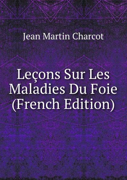 Jean Martin Charcot Lecons Sur Les Maladies Du Foie (French Edition) jean martin charcot lecons sur les maladies du systeme nerveux faites a la salpetriere