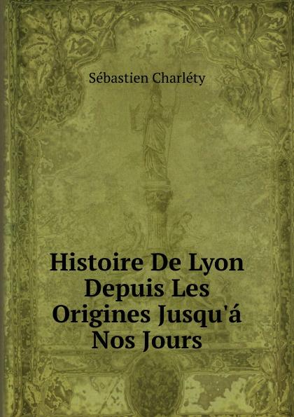 Sébastien Charléty Histoire De Lyon Depuis Les Origines Jusqu.a Nos Jours histoire de lyon