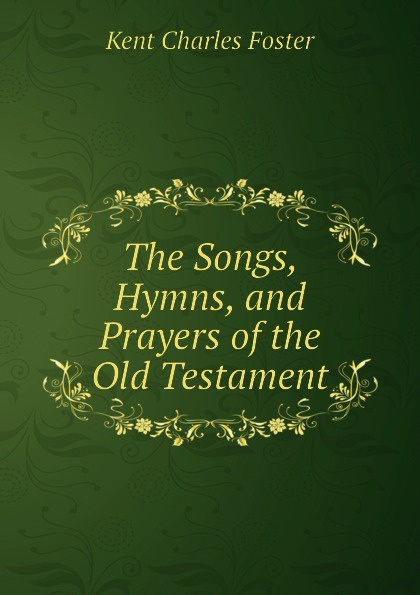 Kent Charles Foster The Songs, Hymns, and Prayers of the Old Testament