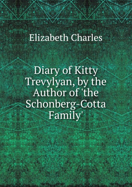 Elizabeth Charles Diary of Kitty Trevylyan, by the Author of .the Schonberg-Cotta Family.. susan schonberg the phoenix of love