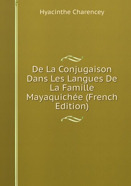 Hyacinthe Charencey De La Conjugaison Dans Les Langues De La Famille Mayaquichee (French Edition) alexis de barbezieux la famille chretienne