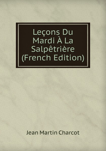 Jean Martin Charcot Lecons Du Mardi A La Salpetriere (French Edition) jean martin charcot lecons sur les maladies du systeme nerveux faites a la salpetriere
