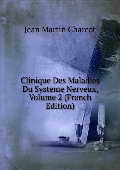 Jean Martin Charcot Clinique Des Maladies Du Systeme Nerveux, Volume 2 (French Edition) jean martin charcot lecons sur les maladies du systeme nerveux faites a la salpetriere