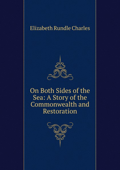 Elizabeth Rundle Charles On Both Sides of the Sea: A Story of the Commonwealth and Restoration charles powell the wayfarer s restoration