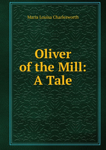 Maria Louisa Charlesworth Oliver of the Mill: A Tale louisa lelias greene the babe i the mill and zanina the flower girl of florence