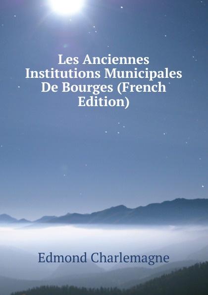 Edmond Charlemagne Les Anciennes Institutions Municipales De Bourges (French Edition) edmond bonnaffé les collectionneurs de l ancienne france french edition