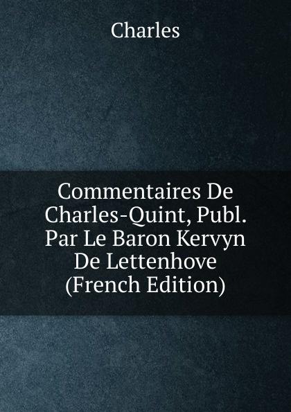 Charles Commentaires De Charles-Quint, Publ. Par Le Baron Kervyn De Lettenhove (French Edition) charles bénard thesis philosophica de platonis republica french edition