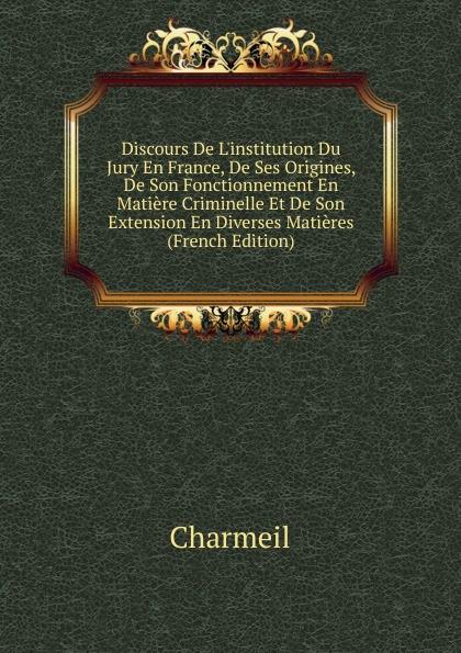Charmeil Discours De L.institution Du Jury En France, Ses Origines, Son Fonctionnement Matiere Criminelle Et Extension Diverses Matieres (French Edition)