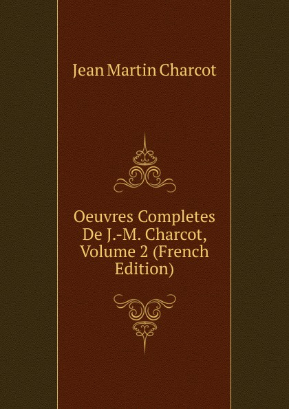 Oeuvres Completes De J.-M. Charcot, Volume 2 (French Edition)