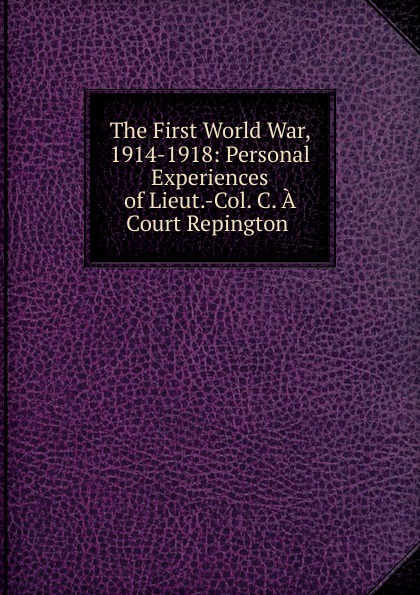 The First World War, 1914-1918: Personal Experiences of Lieut.-Col. C. A Court Repington . george f campbell pat o brien war with the r f c two personal accounts of airmen during the first world war 1914 18