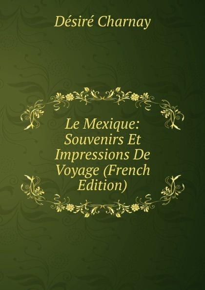 Désiré Charnay Le Mexique: Souvenirs Et Impressions De Voyage (French Edition) eugène lefêvre le mexique et l intervention europeenne