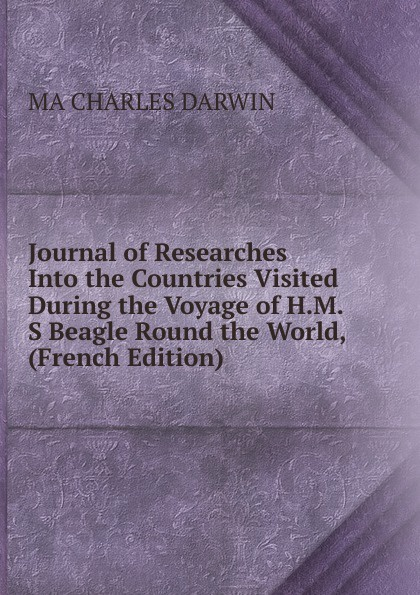 Фото - Darwin Charles Journal of Researches Into the Countries Visited During the Voyage of H.M.S Beagle Round the World, (French Edition) darwin charles journal of researches into the natural history and geology of the countries visited during the voyage of h m s beagle round the world under the command of capt fitz roy r n