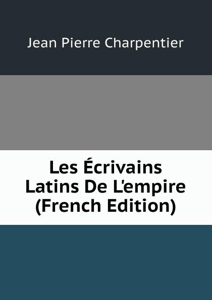 Jean Pierre Charpentier Les Ecrivains Latins De L.empire (French Edition)