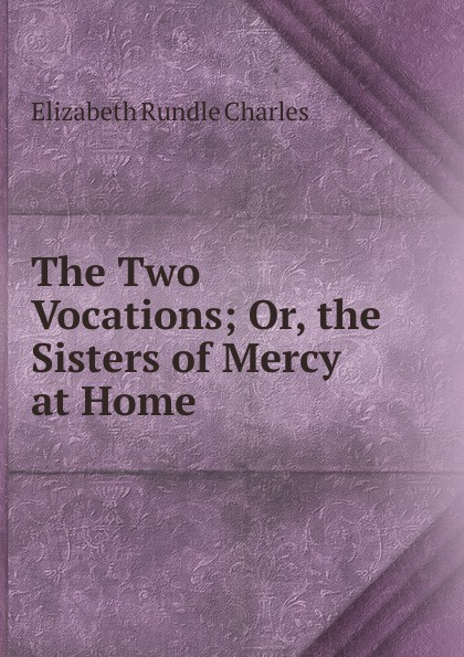 Elizabeth Rundle Charles The Two Vocations; Or, the Sisters of Mercy at Home the sisters of mercy the sisters of mercy vision thing lp