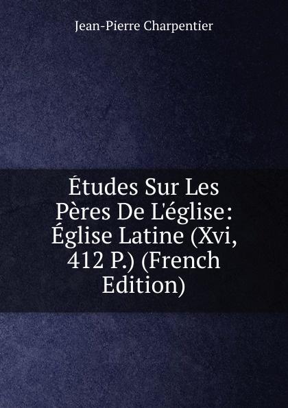 Jean-Pierre Charpentier Etudes Sur Les Peres De L.eglise: Eglise Latine (Xvi, 412 P.) (French Edition)