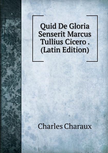 Charles Charaux Quid De Gloria Senserit Marcus Tullius Cicero . (Latin Edition) marcus tullius cicero ciceros erste und zweite philippische rede latin edition