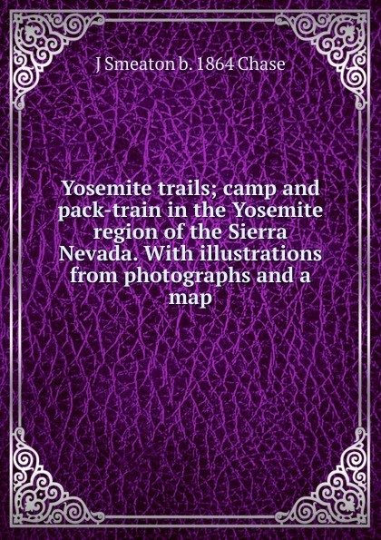 J Smeaton b. 1864 Chase Yosemite trails; camp and pack-train in the Yosemite region of the Sierra Nevada. With illustrations from photographs and a map felix j palma the map of time and the turn of the screw
