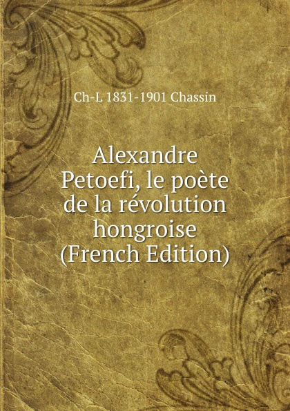 Ch-L 1831-1901 Chassin Alexandre Petoefi, le poete de la revolution hongroise (French Edition) александр дюма le trou de l enfer french edition