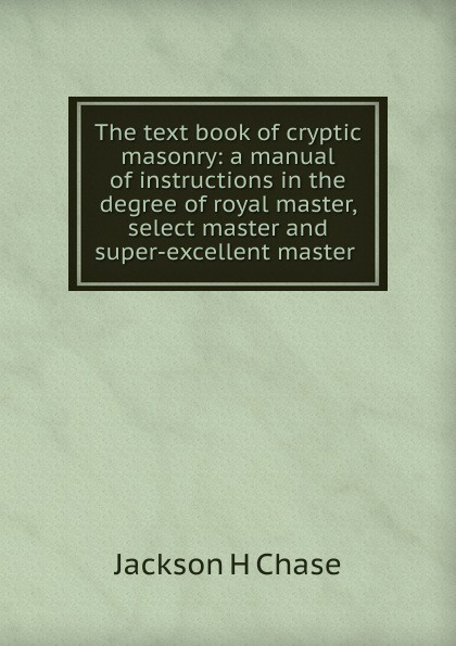 Jackson H. Chase The text book of cryptic masonry: a manual of instructions in the degree of royal master, select master and super-excellent master . murakami h a wild sheep chase
