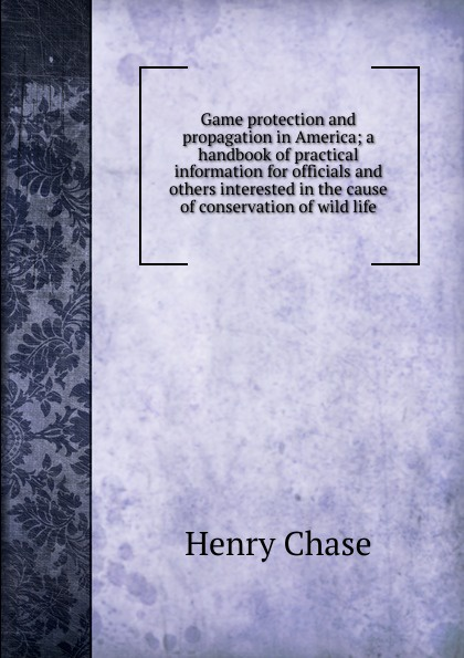 Henry Chase Game protection and propagation in America; a handbook of practical information for officials and others interested in the cause of conservation of wild life murakami h a wild sheep chase