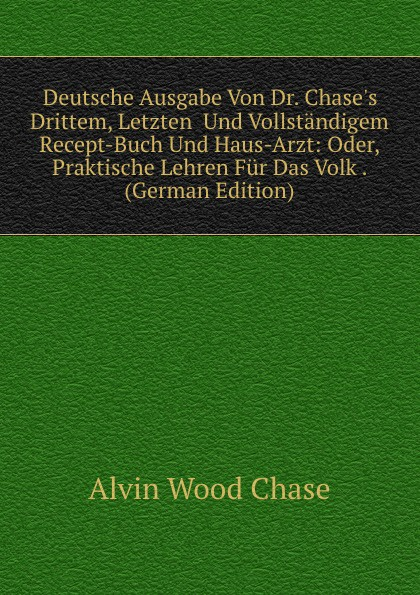 A.W. Chase Deutsche Ausgabe Von Dr. Chase.s Drittem, Letzten Und Vollstandigem Recept-Buch Und Haus-Arzt: Oder, Praktische Lehren Fur Das Volk . (German Edition)