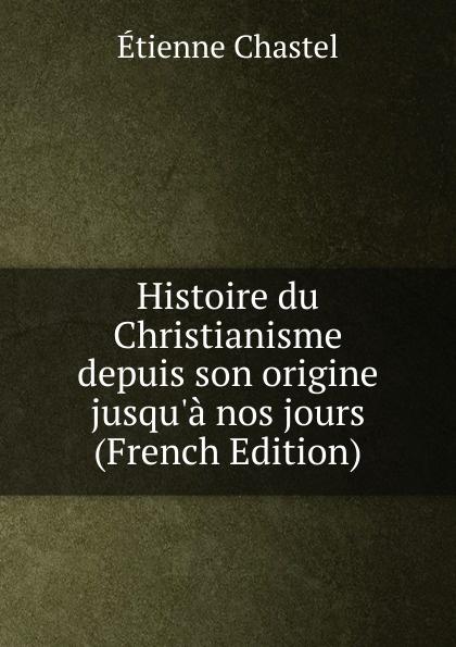 Etienne Chastel Histoire du Christianisme depuis son origine jusqu.a nos jours (French Edition) dionis origine des graces french edition
