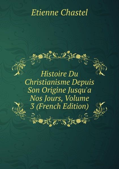 Etienne Chastel Histoire Du Christianisme Depuis Son Origine Jusqu.a Nos Jours, Volume 3 (French Edition) dionis origine des graces french edition