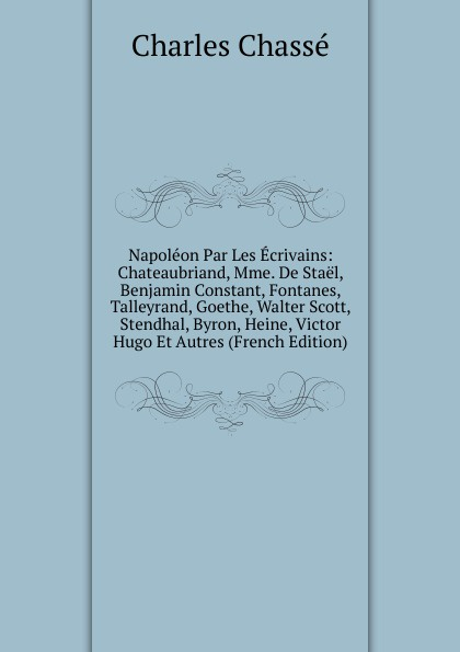 Charles Chassé Napoleon Par Les Ecrivains: Chateaubriand, Mme. De Stael, Benjamin Constant, Fontanes, Talleyrand, Goethe, Walter Scott, Stendhal, Byron, Heine, Victor Hugo Et Autres (French Edition) alfred barbou la vie de victor hugo victor hugo et son temps french edition