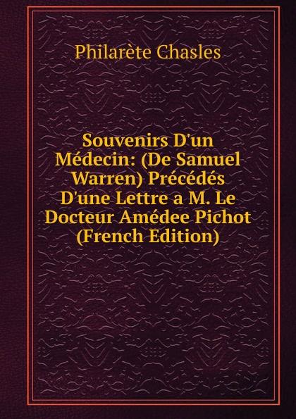 Philarète Chasles Souvenirs D.un Medecin: (De Samuel Warren) Precedes D.une Lettre a M. Le Docteur Amedee Pichot (French Edition) isidore löwenstern le mexique souvenirs french edition