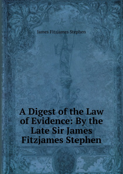 Stephen James Fitzjames A Digest of the Law of Evidence: By the Late Sir James Fitzjames Stephen james w james washington sheahan the life of stephen a douglas