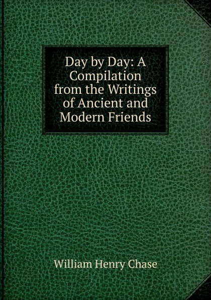 William Henry Chase Day by Day: A Compilation from the Writings of Ancient and Modern Friends the hermitage day by day