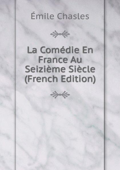 Émile Chasles La Comedie En France Au Seizieme Siecle (French Edition) jules histoire de france au seizieme siecle tom vii x au dix septieme siecle tom xi xiv au dixhuitieme siecle tom xv xvii 17 tom volume 13 french edition