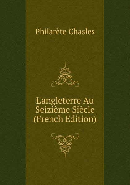 Philarète Chasles L.angleterre Au Seizieme Siecle (French Edition) adolphe schæffer les huguenots du seizieme siecle french edition