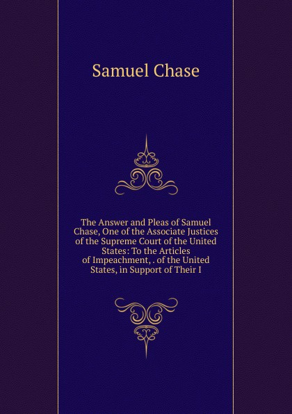 Samuel Chase The Answer and Pleas of Samuel Chase, One of the Associate Justices of the Supreme Court of the United States: To the Articles of Impeachment, . of the United States, in Support of Their I henry flanders the lives and times of the chief justices of the supreme court of the united states volume 2