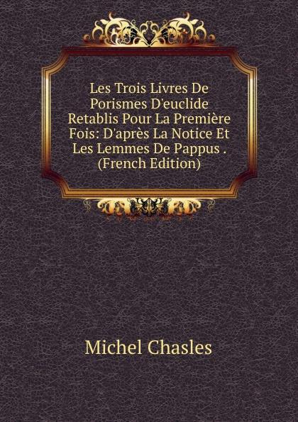 Michel Chasles Les Trois Livres De Porismes D.euclide Retablis Pour La Premiere Fois: D.apres La Notice Et Les Lemmes De Pappus . (French Edition) la premiere enquete