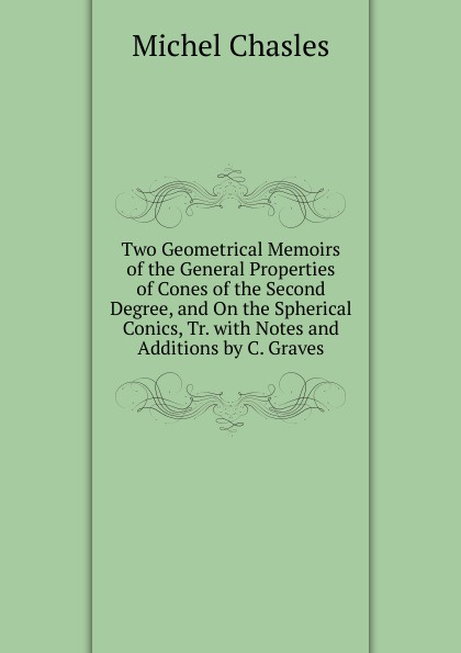 Two Geometrical Memoirs of the General Properties of Cones of the Second Degree, and On the Spherical Conics, Tr. with Notes and Additions by C. Graves
