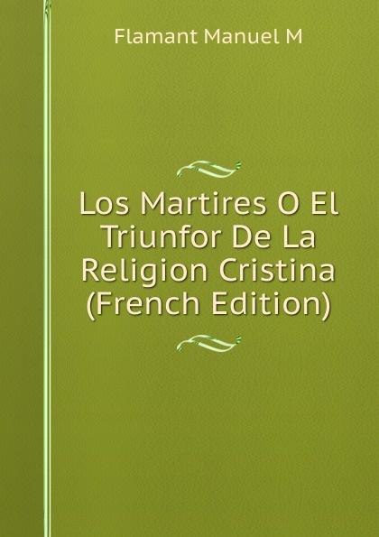 Flamant Manuel M Los Martires O El Triunfor De La Religion Cristina (French Edition)