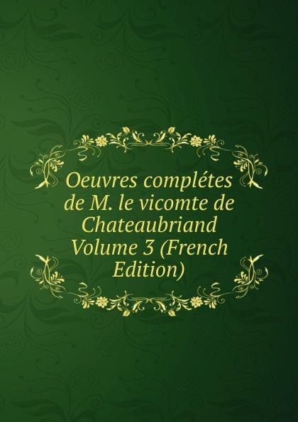 Oeuvres completes de M. le vicomte de Chateaubriand Volume 3 (French Edition) oeuvres de napoleon bonaparte volume 3 french edition