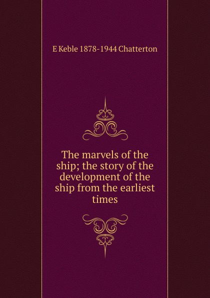 E Keble 1878-1944 Chatterton The marvels of the ship; the story of the development of the ship from the earliest times the ship of ishtar
